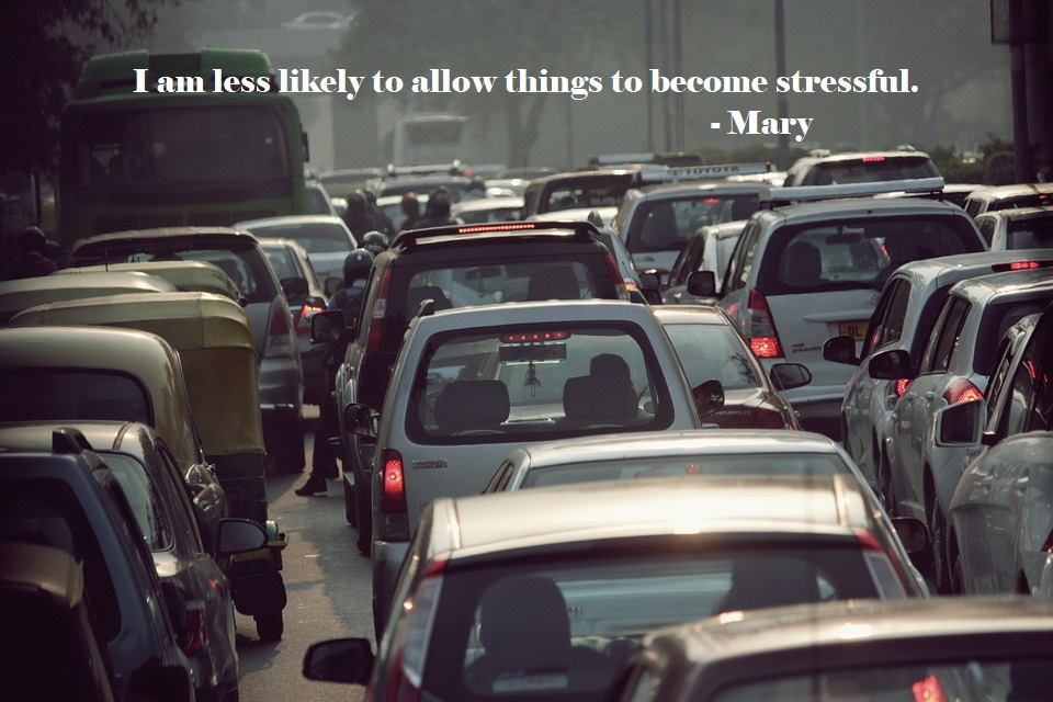 I am less likely to allow things to become stressful. - Mary