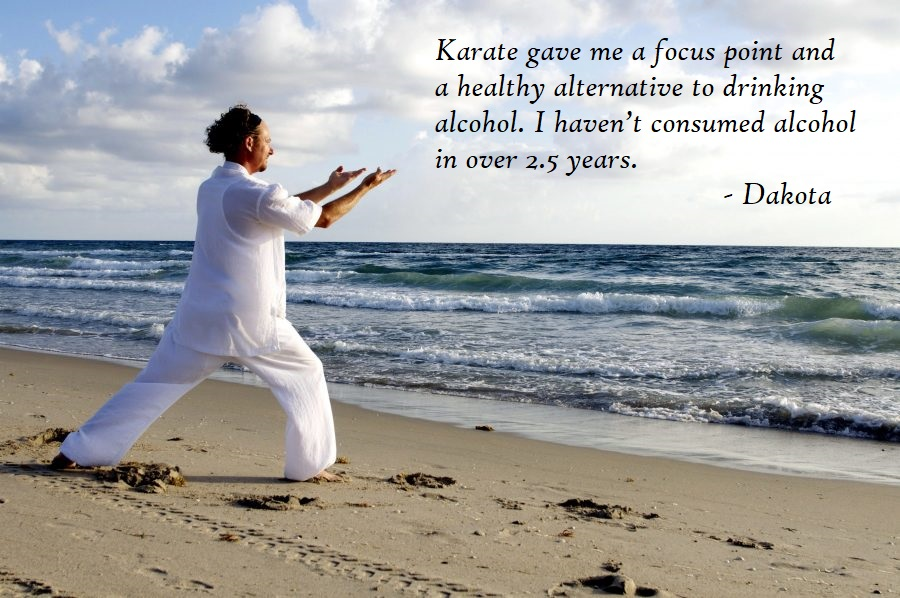 Karate gave me a focus point and a healthy alternative to drinking alcohol. I haven't consumed alcohol in over 2.5 years. - Dakota