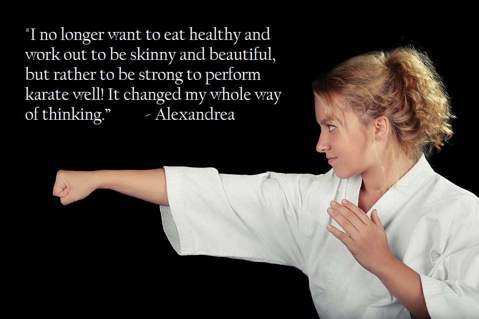 """I no longer want to eat healthy and work out to be skinny and beautiful, but rather to be strong to perform karate well! It changed my whole way of thinking."" - Alexandrea"